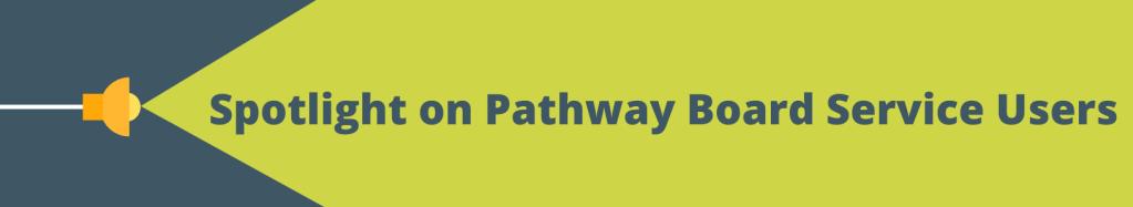 Spotlight on Pathway Board Service Users.